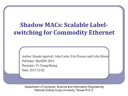 Shadow MACs: Scalable Label- switching for Commodity Ethernet Author: Kanak Agarwal, John Carter, Eric Rozner and Colin Dixon Publisher: HotSDN 2014 Presenter: