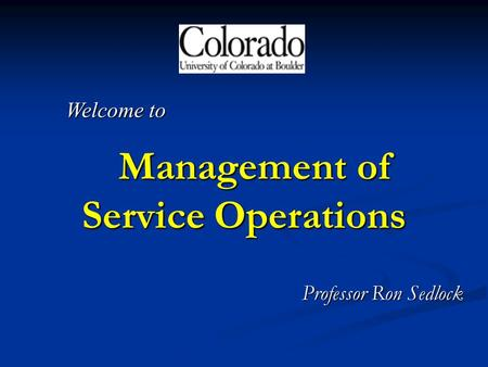 Management of Service Operations Management of Service Operations Professor Ron Sedlock Welcome to.