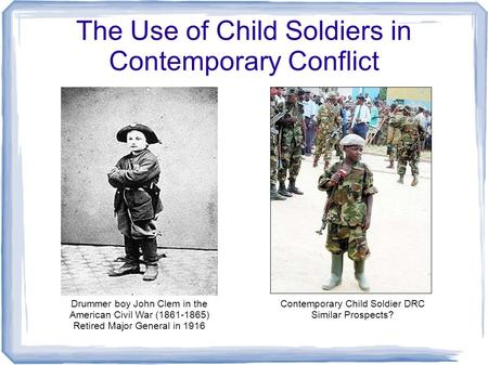 The Use of Child Soldiers in Contemporary Conflict Drummer boy John Clem in the American Civil War (1861-1865) Retired Major General in 1916 Contemporary.