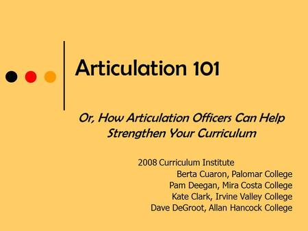 Articulation 101 Or, How Articulation Officers Can Help Strengthen Your Curriculum 2008 Curriculum Institute Berta Cuaron, Palomar College Pam Deegan,