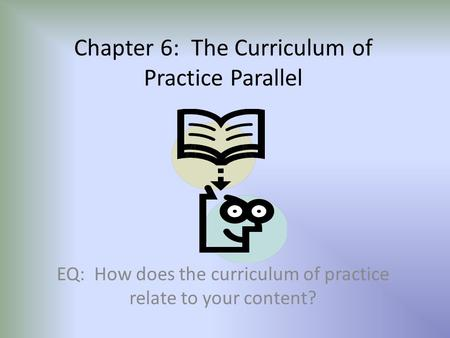 Chapter 6: The Curriculum of Practice Parallel EQ: How does the curriculum of practice relate to your content?