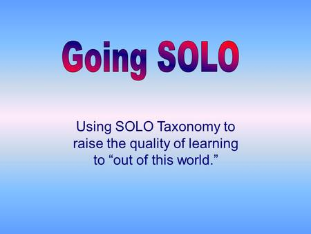 "Using SOLO Taxonomy to raise the quality of learning to ""out of this world."""