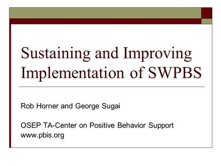 Sustaining and Improving Implementation of SWPBS Rob Horner and George Sugai OSEP TA-Center on Positive Behavior Support www.pbis.org.