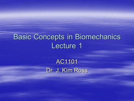 Basic Concepts in Biomechanics Lecture 1 AC1101 Dr. J. Kim Ross.