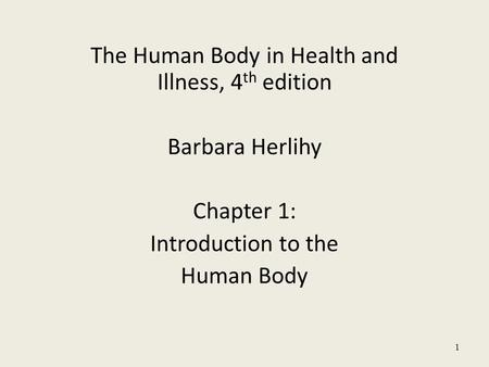 The Human Body in Health and Illness, 4 th edition Barbara Herlihy Chapter 1: Introduction to the Human Body 1.