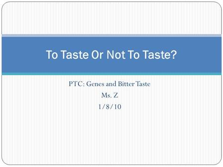 PTC: Genes and Bitter Taste Ms. Z 1/8/10 To Taste Or Not To Taste?