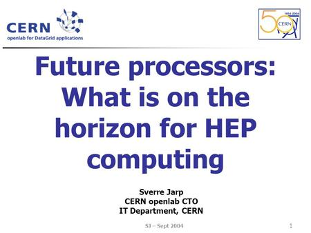 SJ – Sept 2004 1 Future processors: What is on the horizon for HEP computing Sverre Jarp CERN openlab CTO IT Department, CERN.
