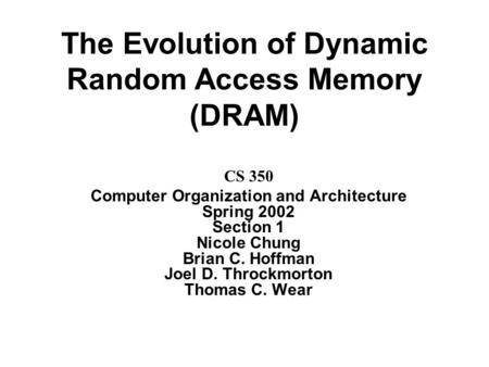The Evolution of Dynamic Random Access Memory (DRAM) CS 350 Computer Organization and Architecture Spring 2002 Section 1 Nicole Chung Brian C. Hoffman.