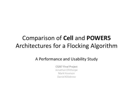 Comparison of Cell and POWER5 Architectures for a Flocking Algorithm A Performance and Usability Study CS267 Final Project Jonathan Ellithorpe Mark Howison.