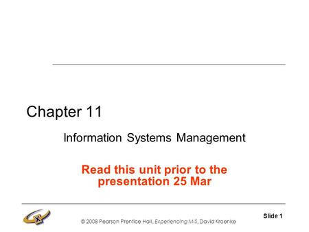 © 2008 Pearson Prentice Hall, Experiencing MIS, David Kroenke Slide 1 Chapter 11 Information Systems Management Read this unit prior to the presentation.