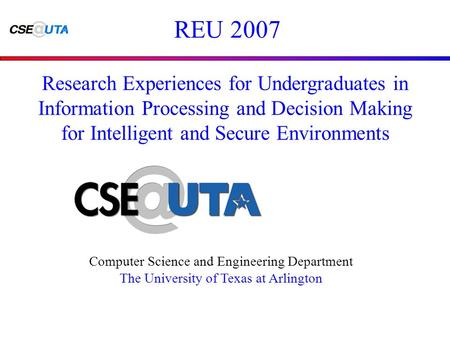 REU 2007 Computer Science and Engineering Department The University of Texas at Arlington Research Experiences for Undergraduates in Information Processing.