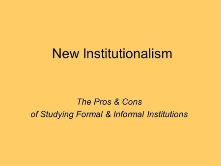 New Institutionalism The Pros & Cons of Studying Formal & Informal Institutions.