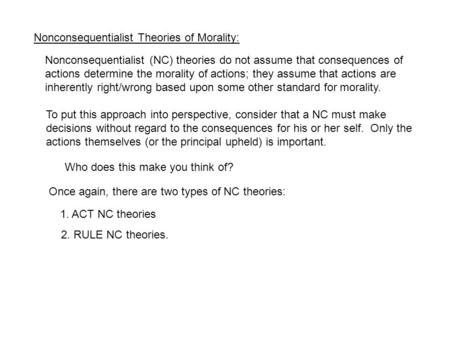 Nonconsequentialist Theories of Morality: Nonconsequentialist (NC) theories do not assume that consequences of actions determine the morality of actions;