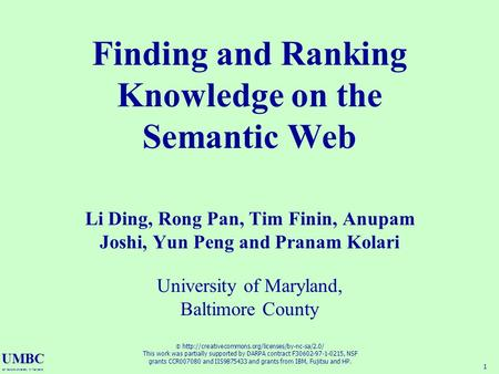 UMBC an Honors University in Maryland 1 Finding and Ranking Knowledge on the Semantic Web Li Ding, Rong Pan, Tim Finin, Anupam Joshi, Yun Peng and Pranam.