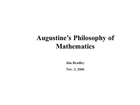 Augustine's Philosophy of Mathematics Jim Bradley Nov. 3, 2006.