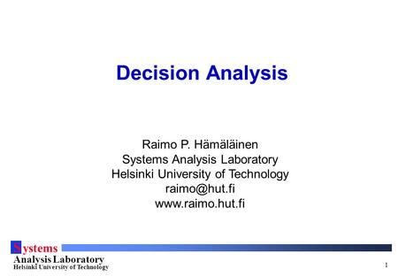 S ystems Analysis Laboratory Helsinki University of Technology 1 Decision Analysis Raimo P. Hämäläinen Systems Analysis Laboratory Helsinki University.