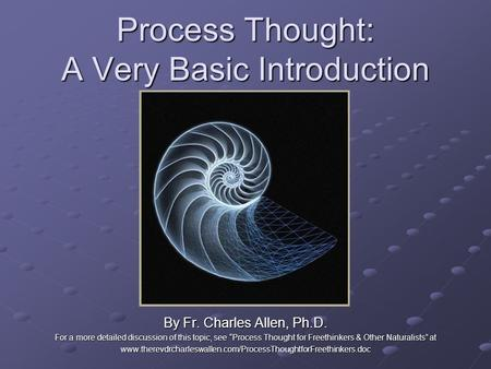 "Process Thought: A Very Basic Introduction By Fr. Charles Allen, Ph.D. For a more detailed discussion of this topic, see ""Process Thought for Freethinkers."