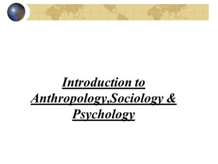 Introduction to Anthropology,Sociology & Psychology.