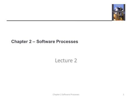 Chapter 2 – Software Processes Lecture 2 1Chapter 2 Software Processes.