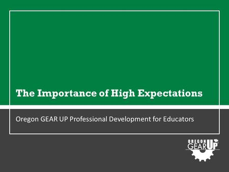 The Importance of High Expectations Oregon GEAR UP Professional Development for Educators.