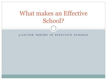 5-FACTOR THEORY OF EFFECTIVE SCHOOLS What makes an Effective School?