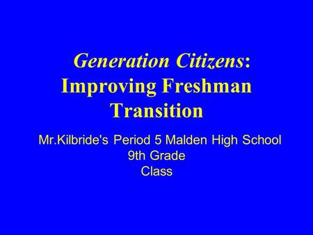 Mr.Kilbride's Period 5 Malden High School 9th Grade Class Generation Citizens: Improving Freshman Transition.