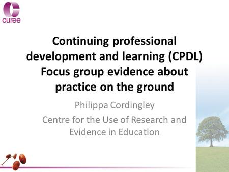 Continuing professional development and learning (CPDL) Focus group evidence about practice on the ground Philippa Cordingley Centre for the Use of Research.