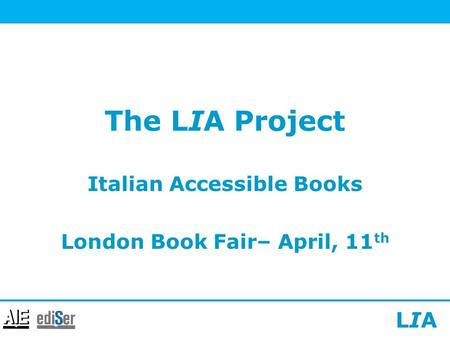 LIALIA The LIA Project Italian Accessible Books London Book Fair– April, 11 th.