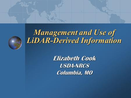 Management and Use of LiDAR-Derived Information Elizabeth Cook USDA-NRCS Columbia, MO.