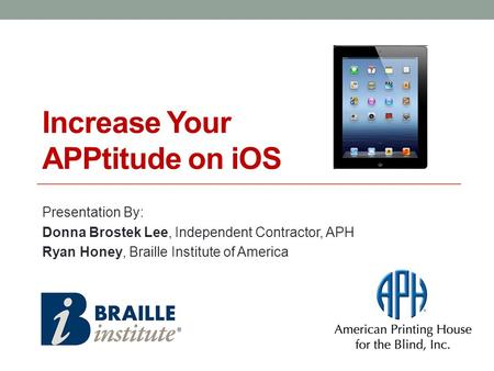 Increase Your APPtitude on iOS Presentation By: Donna Brostek Lee, Independent Contractor, APH Ryan Honey, Braille Institute of America.