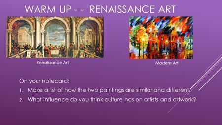 WARM UP - - RENAISSANCE ART On your notecard: 1. Make a list of how the two paintings are similar and different. 2. What influence do you think culture.