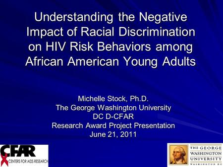 1 Understanding the Negative Impact of Racial Discrimination on HIV Risk Behaviors among African American Young Adults Michelle Stock, Ph.D. The George.