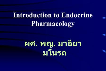 Introduction to Endocrine Pharmacology ผศ. พญ. มาลียา มโนรถ.