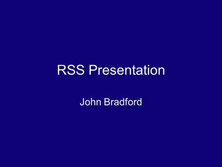 RSS Presentation John Bradford. What is RSS? Stands for really simple syndication RSS is a family of related web feeds about things you follow with short.