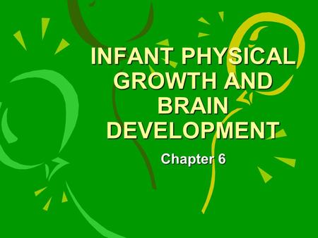 INFANT PHYSICAL GROWTH AND BRAIN DEVELOPMENT Chapter 6.