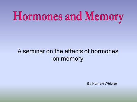 A seminar on the effects of hormones on memory By Hamish Whistler.