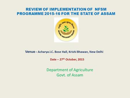 REVIEW OF IMPLEMENTATION OF NFSM PROGRAMME 2015-16 FOR THE STATE OF ASSAM Venue – Acharya J.C. Bose Hall, Krishi Bhawan, New Delhi Date – 27 th October,