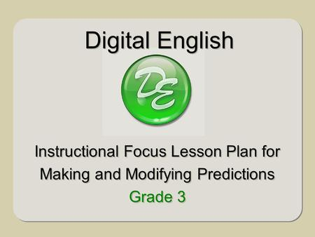 Digital English Instructional Focus Lesson Plan for Making and Modifying Predictions Grade 3 Instructional Focus Lesson Plan for Making and Modifying Predictions.