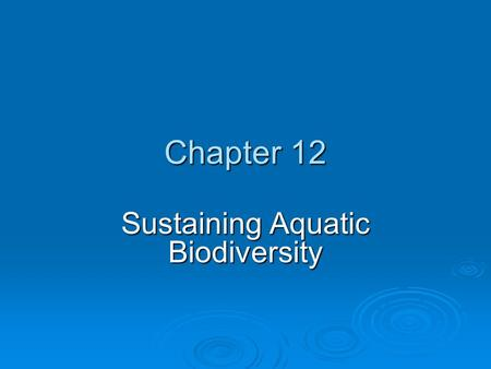 Chapter 12 Sustaining Aquatic Biodiversity. Chapter Overview Questions  What do we know about aquatic biodiversity, and what is its economic and ecological.