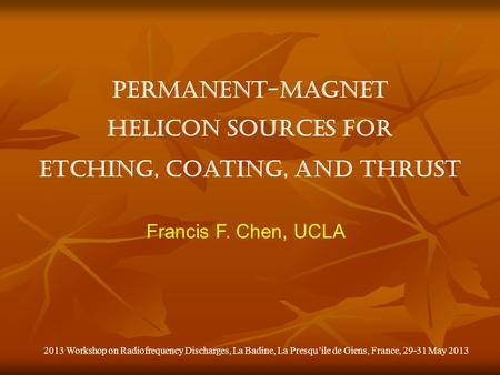 Permanent-magnet helicon sources for etching, coating, and thrust Francis F. Chen, UCLA 2013 Workshop on Radiofrequency Discharges, La Badine, La Presqu'ile.