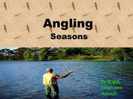 Angling By Brigid, Sarah and Hannah Seasons. EARLY SEASON BROWN TROUT With the arrival of Spring most big bass have migrated to shallow water. You also.