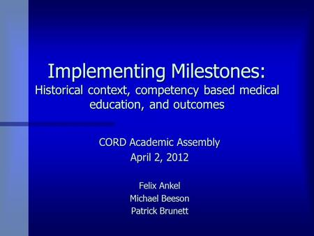 Implementing Milestones: Historical context, competency based medical education, and outcomes CORD Academic Assembly April 2, 2012 Felix Ankel Michael.