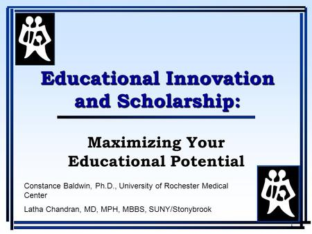 1 Maximizing Your Educational Potential Educational Innovation and Scholarship: Constance Baldwin, Ph.D., University of Rochester Medical Center Latha.