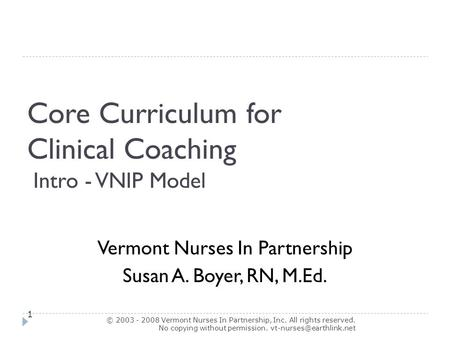 Core Curriculum for Clinical Coaching Intro - VNIP Model © 2003 - 2008 Vermont Nurses In Partnership, Inc. All rights reserved. No copying without permission.