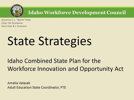 "Idaho Workforce Development Council Governor C.L. ""Butch"" Otter Chair Tim Komberec Vice-Chair B.J. Swanson State Strategies Idaho Combined State Plan for."