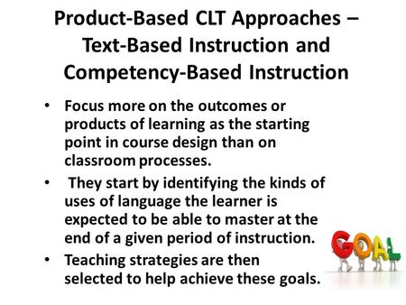 Product-Based CLT Approaches – Text-Based Instruction and Competency-Based Instruction Focus more on the outcomes or products of learning as the starting.