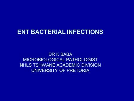 ENT BACTERIAL INFECTIONS DR K BABA MICROBIOLOGICAL PATHOLOGIST NHLS TSHWANE ACADEMIC DIVISION UNIVERSITY OF PRETORIA.