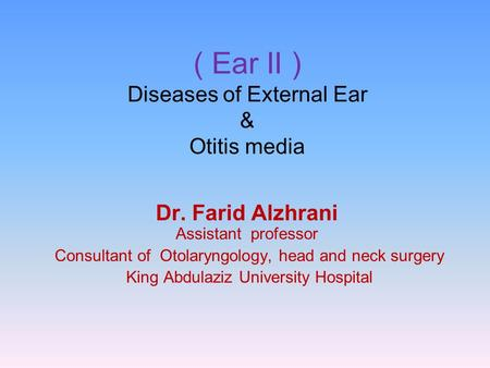 ( Ear II ) Diseases of External Ear & Otitis media Dr. Farid Alzhrani Assistant professor Consultant of Otolaryngology, head and neck surgery King Abdulaziz.