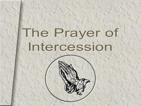 2 The Prayer of Intercession Intercession is the act of going to God on behalf of another or others.