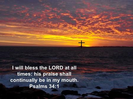 I will bless the LORD at all times: his praise shall continually be in my mouth. Psalms 34:1.